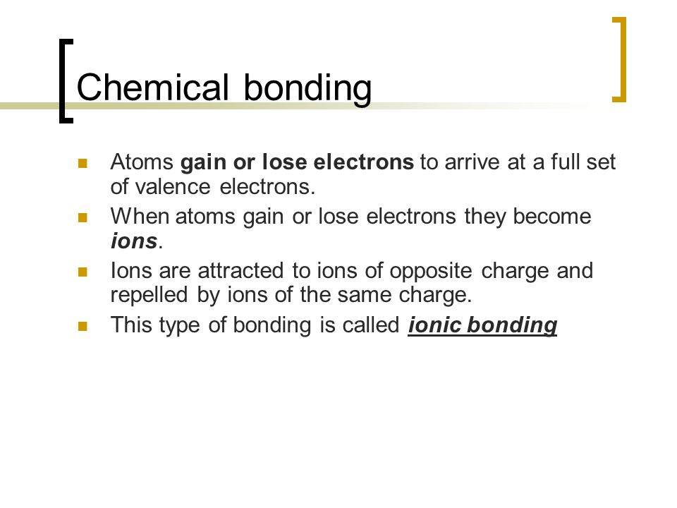 Chemical bonding Atoms gain or lose electrons to arrive at a full set of valence electrons. When atoms gain or lose electrons they become ions.