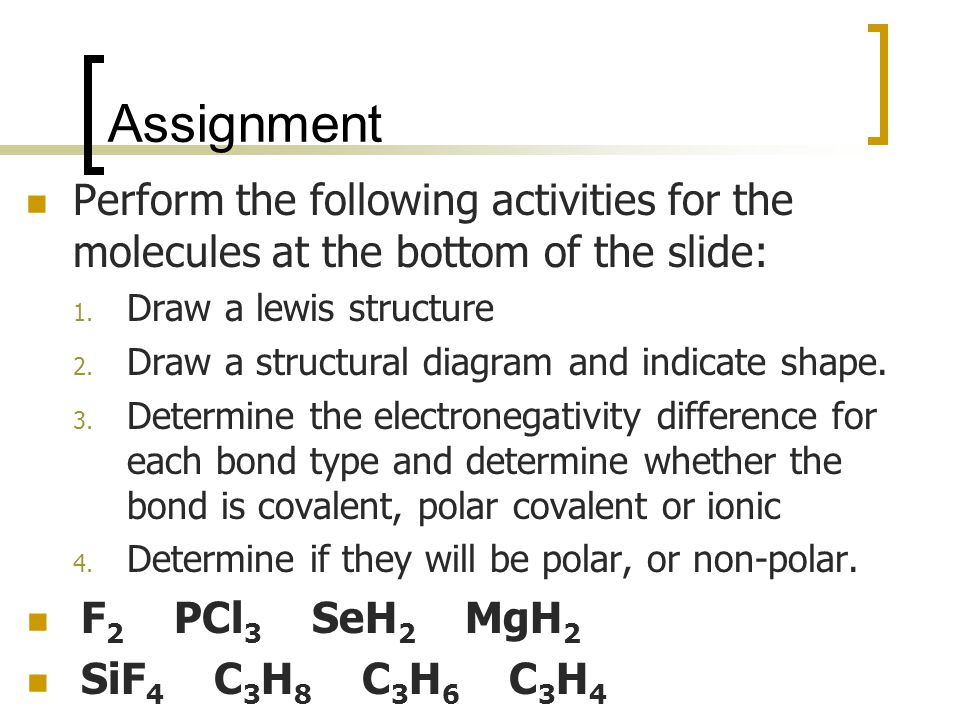 Assignment Perform the following activities for the molecules at the bottom of the slide: Draw a lewis structure.