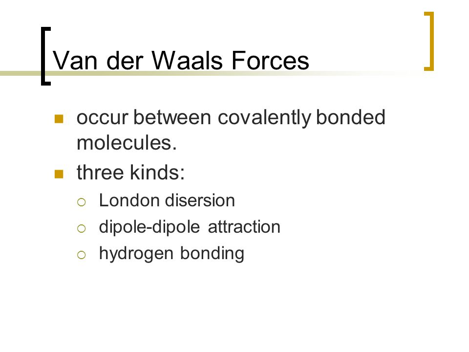 Van der Waals Forces occur between covalently bonded molecules.