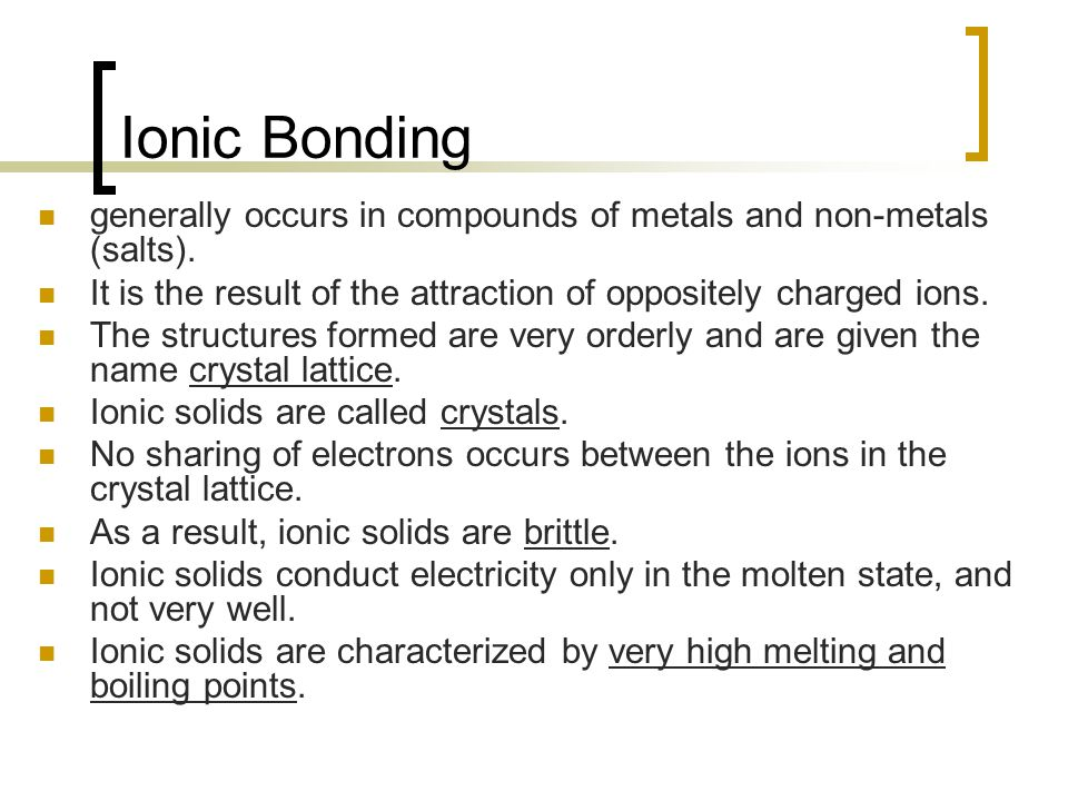Ionic Bonding generally occurs in compounds of metals and non-metals (salts). It is the result of the attraction of oppositely charged ions.