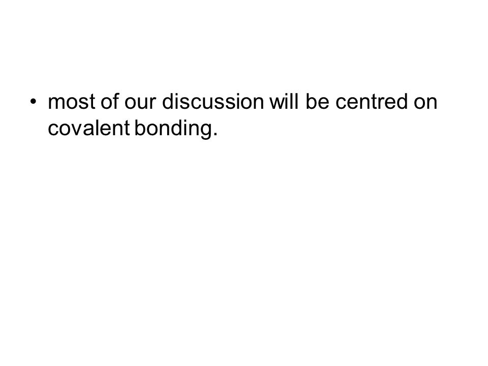most of our discussion will be centred on covalent bonding.