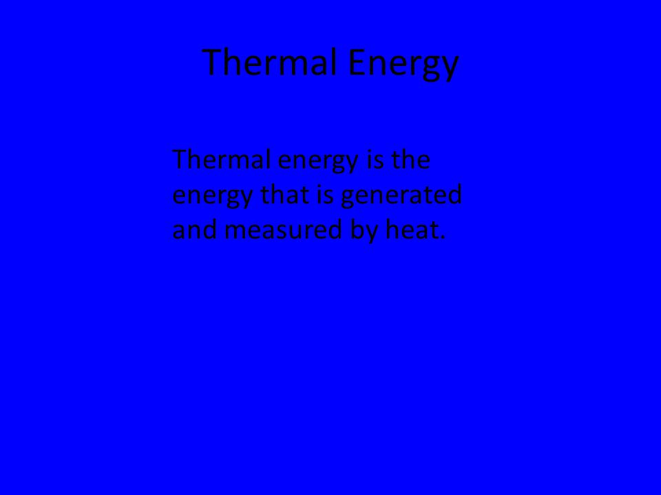 Thermal Energy Thermal energy is the energy that is generated and measured by heat.