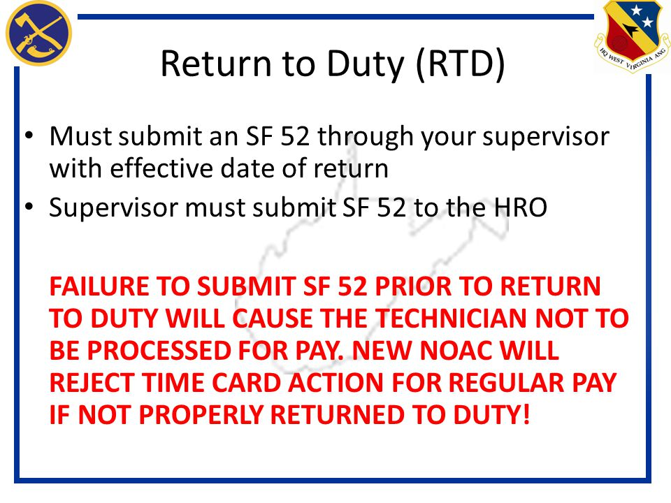 Return to Duty (RTD) Must submit an SF 52 through your supervisor with effective date of return. Supervisor must submit SF 52 to the HRO.