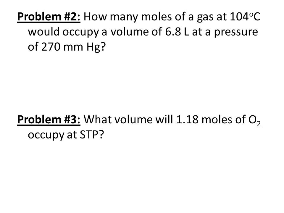 Problem #2: How many moles of a gas at 104oC would occupy a volume of 6.8 L at a pressure of 270 mm Hg