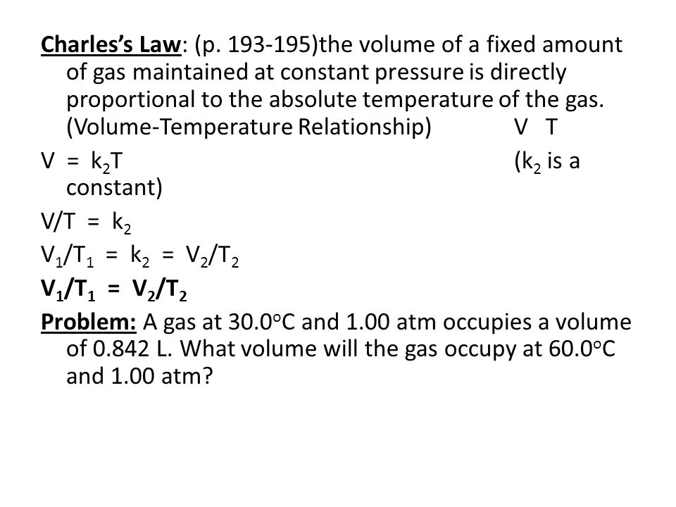 Charles's Law: (p. 193-195)the volume of a fixed amount of gas maintained at constant pressure is directly proportional to the absolute temperature of the gas. (Volume-Temperature Relationship) V T