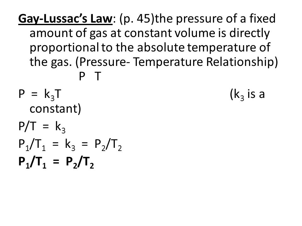 Gay-Lussac's Law: (p. 45)the pressure of a fixed amount of gas at constant volume is directly proportional to the absolute temperature of the gas. (Pressure- Temperature Relationship) P T