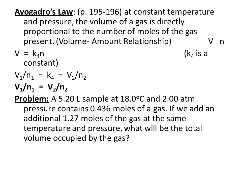 Avogadro's Law: (p. 195-196) at constant temperature and pressure, the volume of a gas is directly proportional to the number of moles of the gas present. (Volume- Amount Relationship) V n