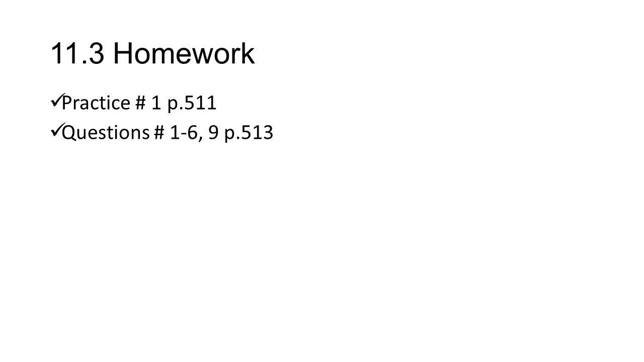 11.3 Homework Practice # 1 p.511 Questions # 1-6, 9 p.513