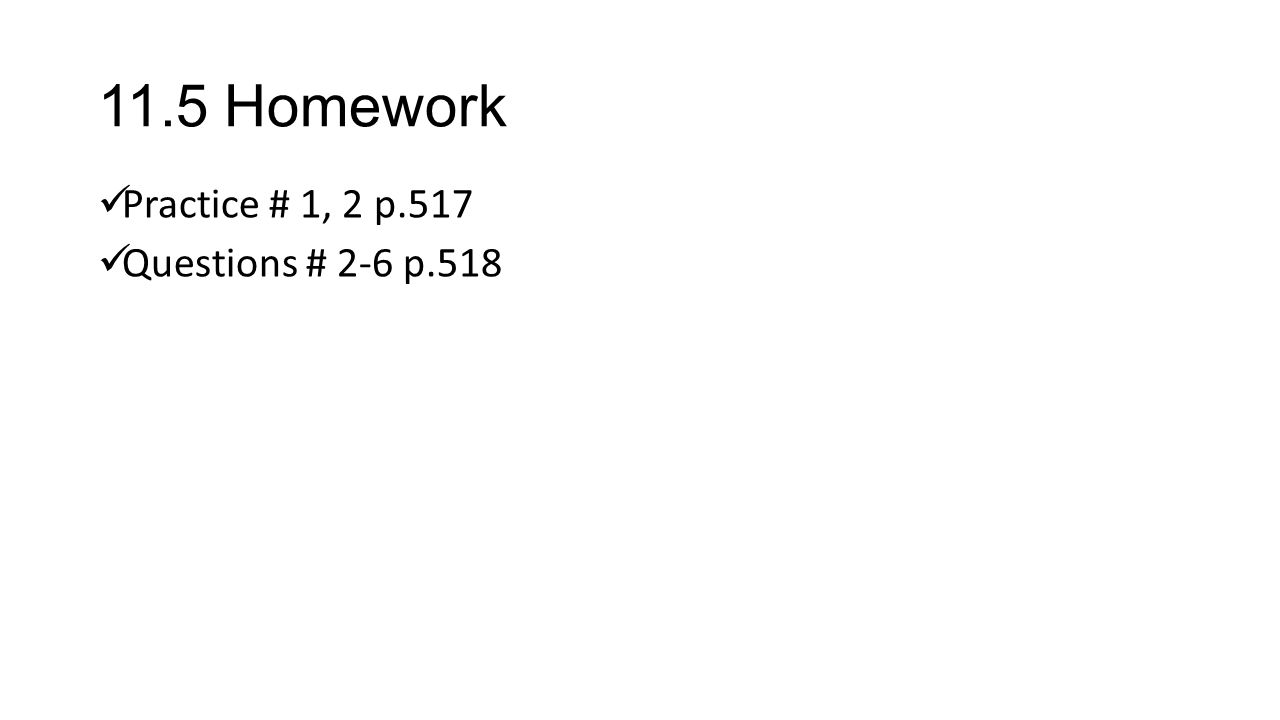 11.5 Homework Practice # 1, 2 p.517 Questions # 2-6 p.518