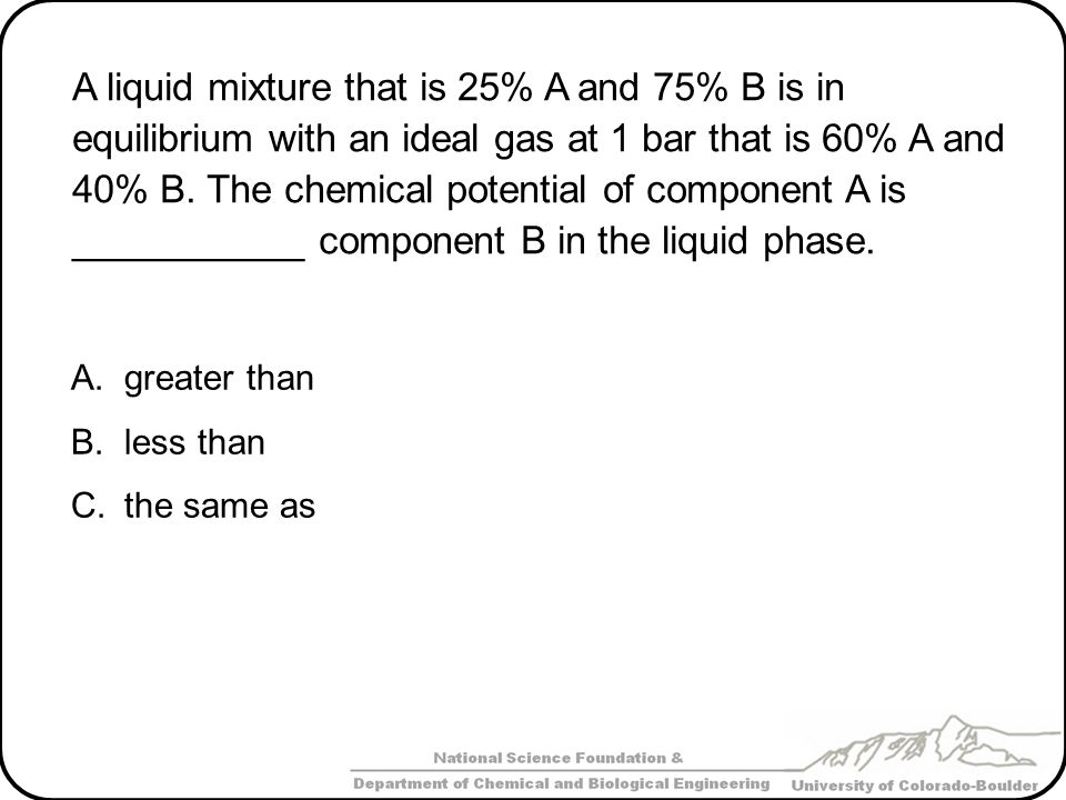 A liquid mixture that is 25% A and 75% B is in equilibrium with an ideal gas at 1 bar that is 60% A and 40% B. The chemical potential of component A is ___________ component B in the liquid phase.