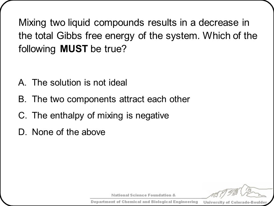 Mixing two liquid compounds results in a decrease in the total Gibbs free energy of the system. Which of the following MUST be true