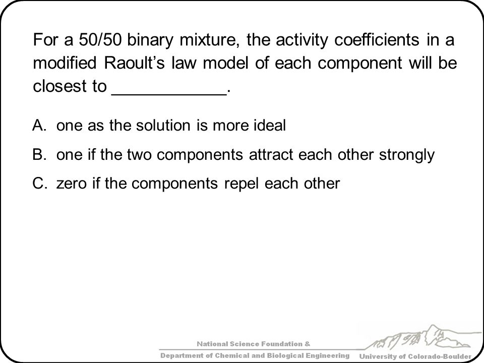 For a 50/50 binary mixture, the activity coefficients in a modified Raoult's law model of each component will be closest to ____________.