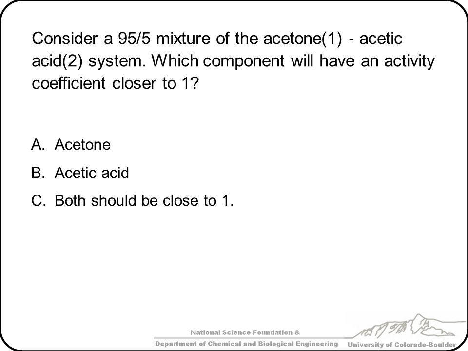 Consider a 95/5 mixture of the acetone(1) ‐ acetic acid(2) system
