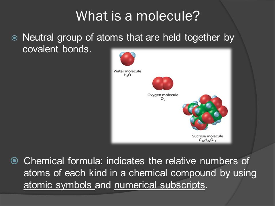 What is a molecule Neutral group of atoms that are held together by covalent bonds.