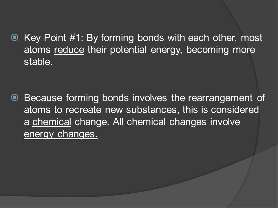 Key Point #1: By forming bonds with each other, most atoms reduce their potential energy, becoming more stable.