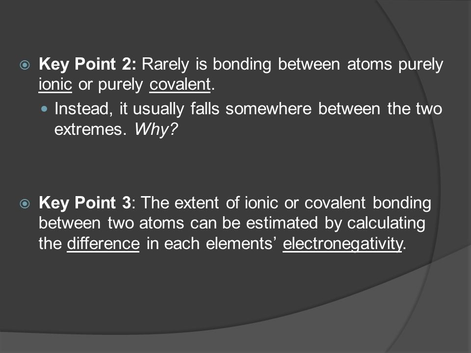 Key Point 2: Rarely is bonding between atoms purely ionic or purely covalent.