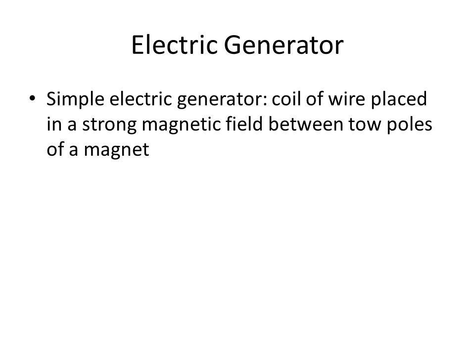 Electric Generator Simple electric generator: coil of wire placed in a strong magnetic field between tow poles of a magnet.