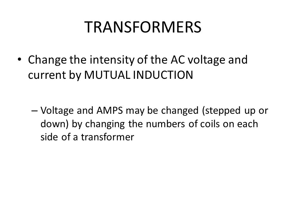 TRANSFORMERS Change the intensity of the AC voltage and current by MUTUAL INDUCTION.