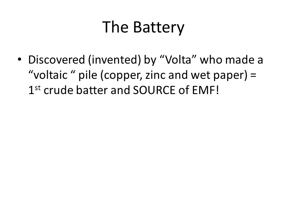 The Battery Discovered (invented) by Volta who made a voltaic pile (copper, zinc and wet paper) = 1st crude batter and SOURCE of EMF!