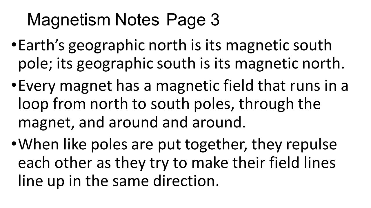 Magnetism Notes Page 3 Earth's geographic north is its magnetic south pole; its geographic south is its magnetic north.
