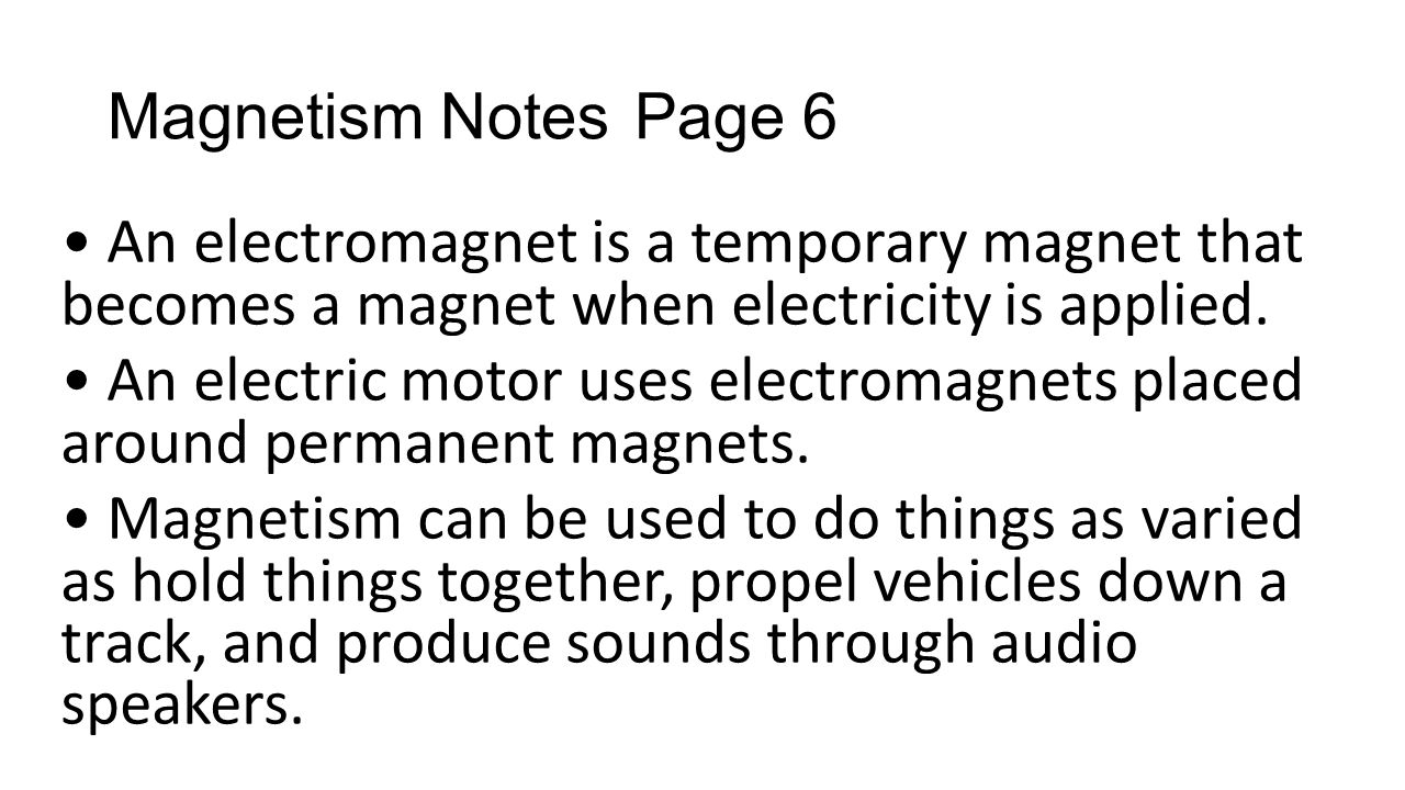 Magnetism Notes Page 6 • An electromagnet is a temporary magnet that becomes a magnet when electricity is applied.