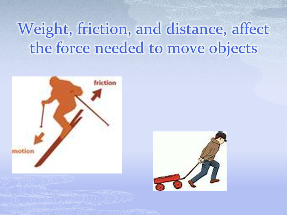 Weight, friction, and distance, affect the force needed to move objects