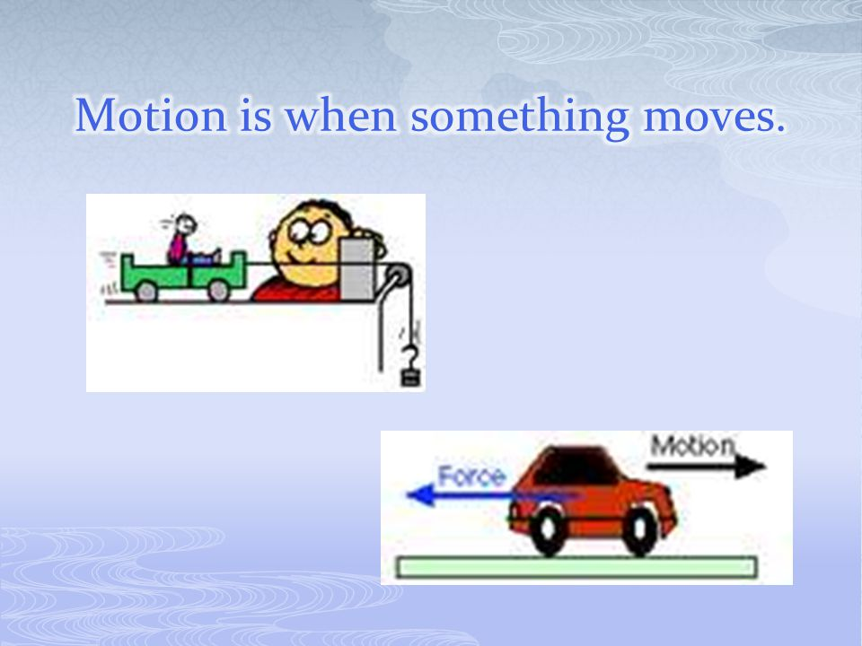 Motion is when something moves.