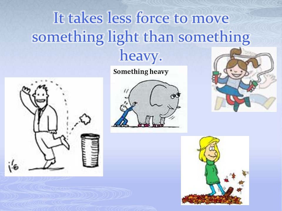 It takes less force to move something light than something heavy.