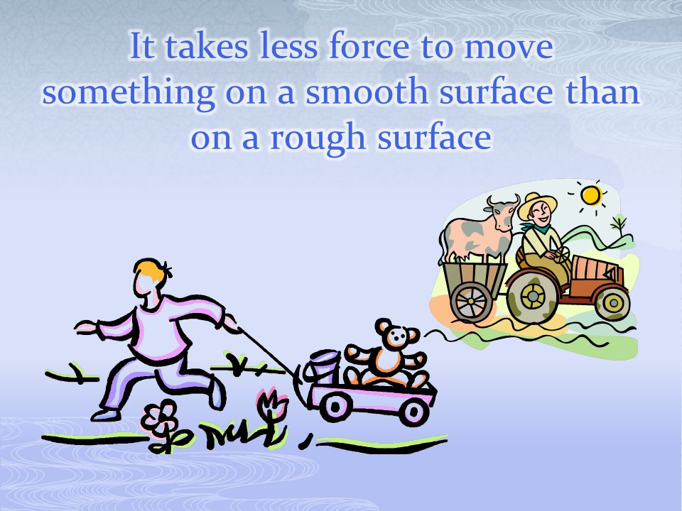 It takes less force to move something on a smooth surface than on a rough surface