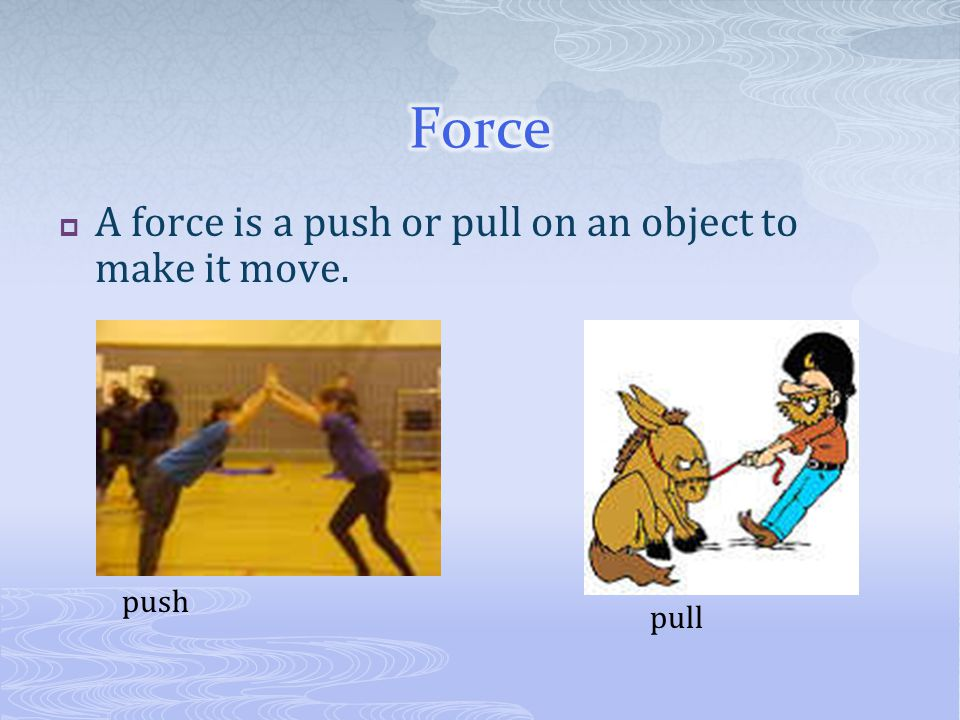 Force A force is a push or pull on an object to make it move. push