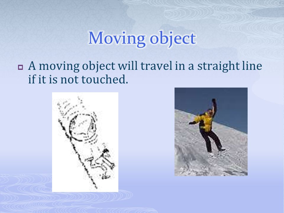 Moving object A moving object will travel in a straight line if it is not touched.