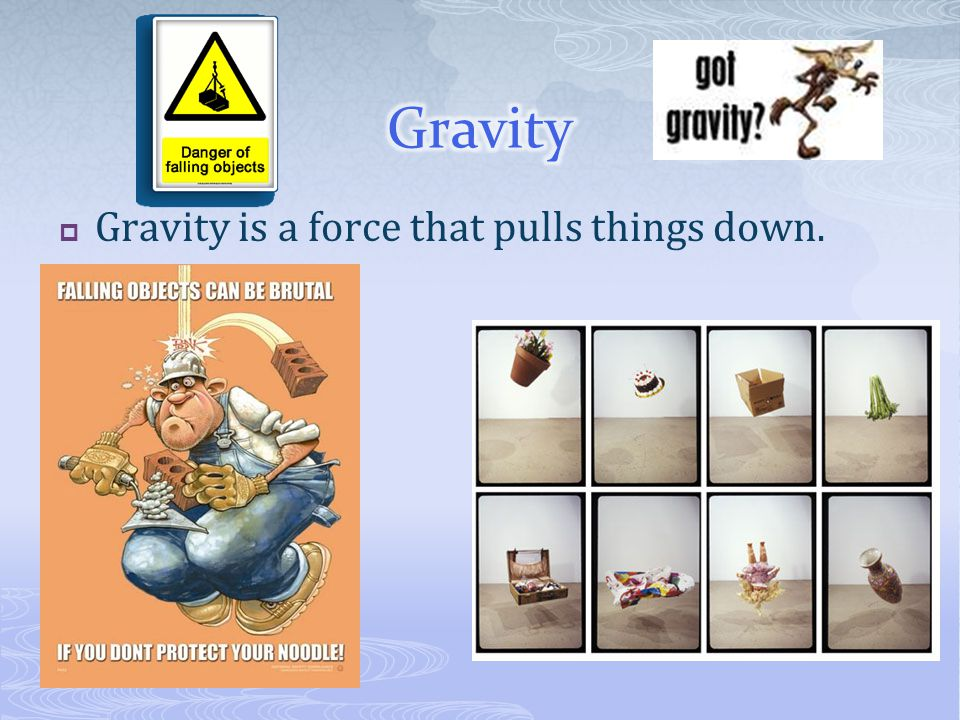 Gravity Gravity is a force that pulls things down.