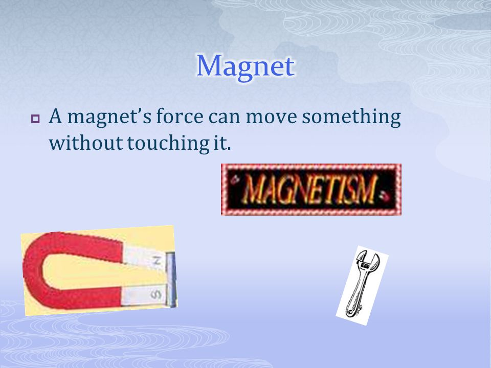 Magnet A magnet's force can move something without touching it.
