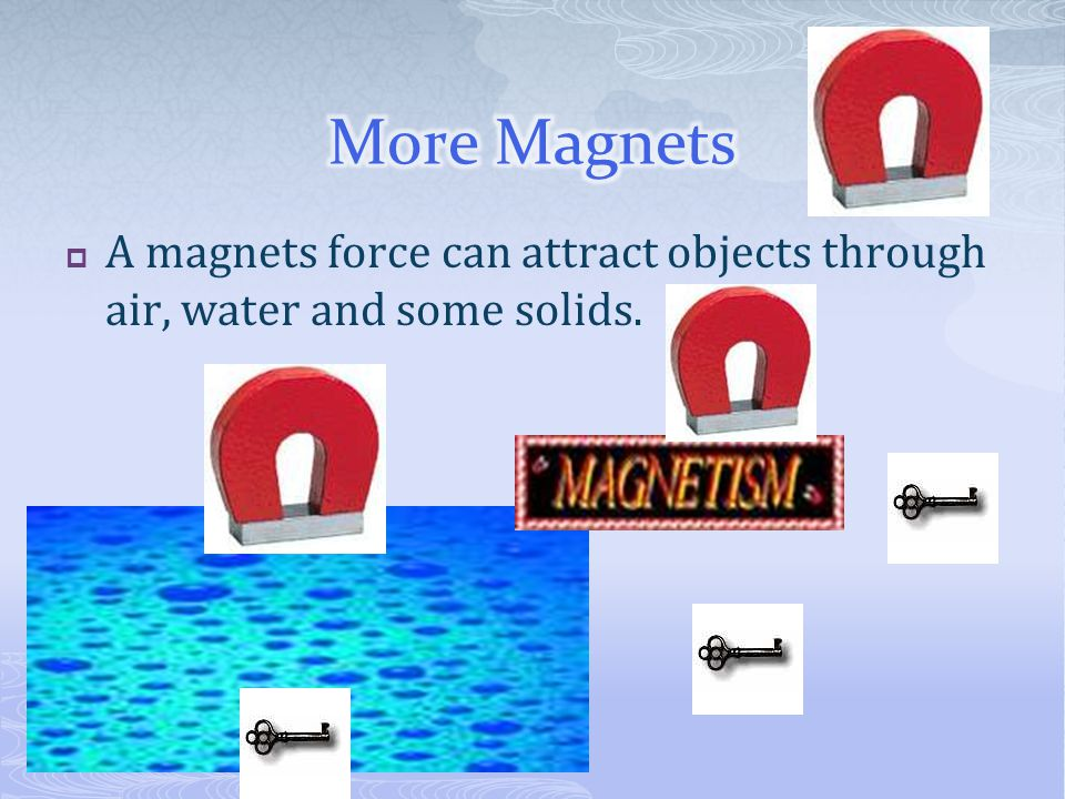 More Magnets A magnets force can attract objects through air, water and some solids.