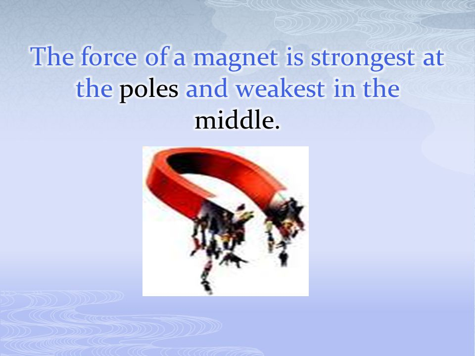 The force of a magnet is strongest at the poles and weakest in the middle.