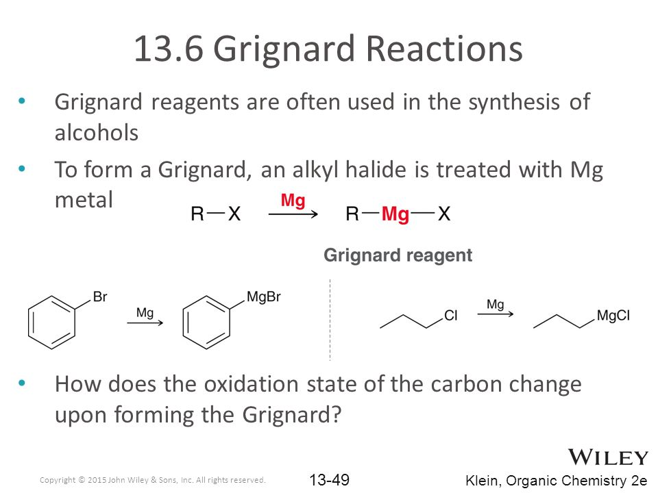13.6 Grignard Reactions Grignard reagents are often used in the synthesis of alcohols. To form a Grignard, an alkyl halide is treated with Mg metal.
