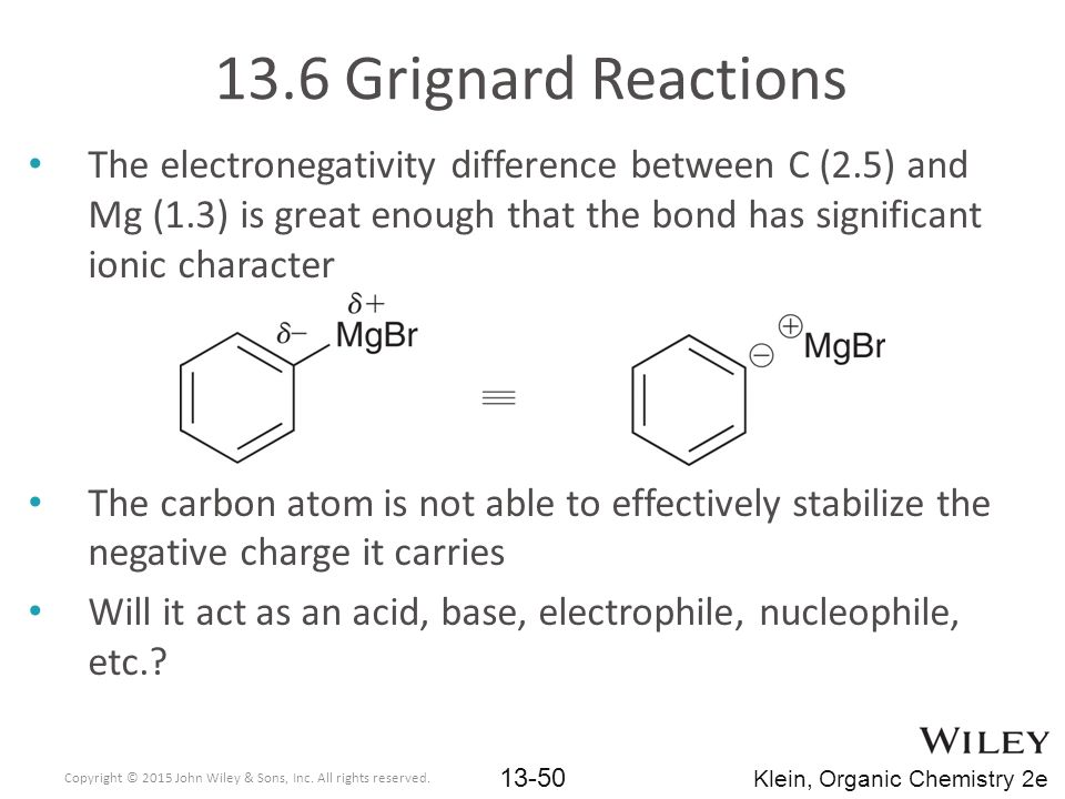 13.6 Grignard Reactions The electronegativity difference between C (2.5) and Mg (1.3) is great enough that the bond has significant ionic character.
