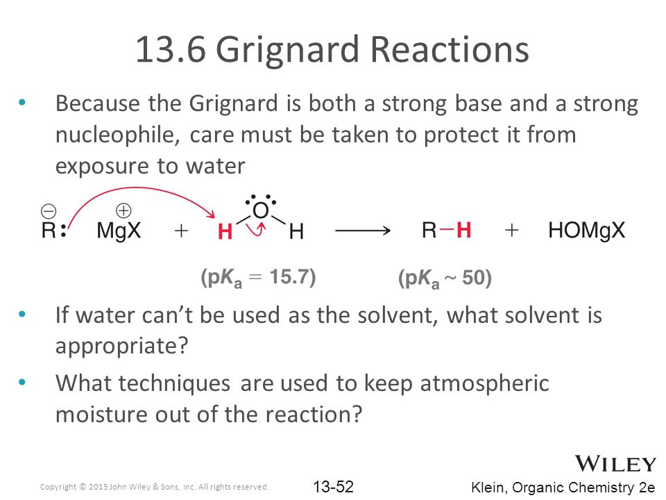 13.6 Grignard Reactions Because the Grignard is both a strong base and a strong nucleophile, care must be taken to protect it from exposure to water.