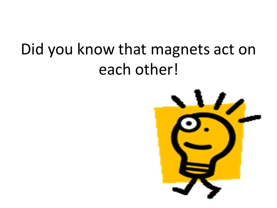 Did you know that magnets act on each other!