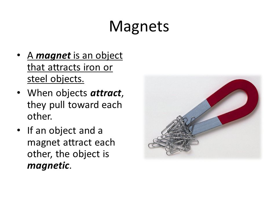 Magnets A magnet is an object that attracts iron or steel objects.
