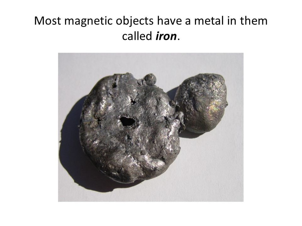 Most magnetic objects have a metal in them called iron.