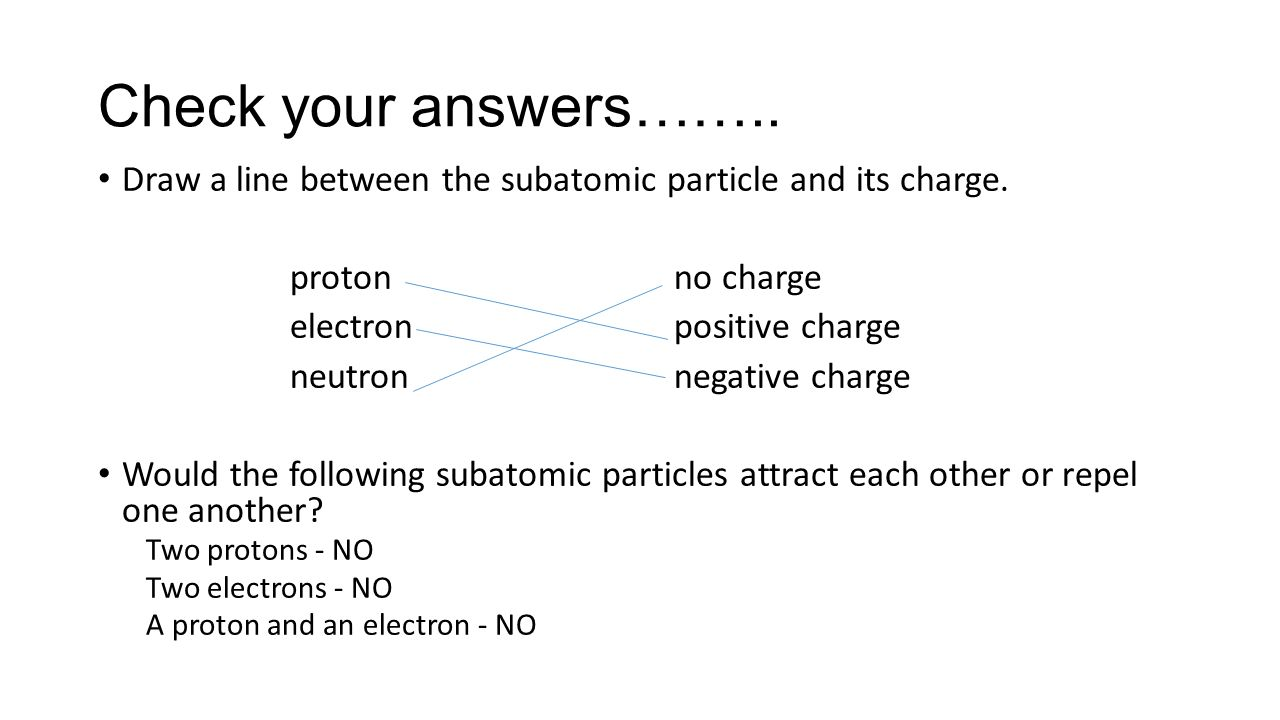 Check your answers…….. Draw a line between the subatomic particle and its charge. proton no charge.