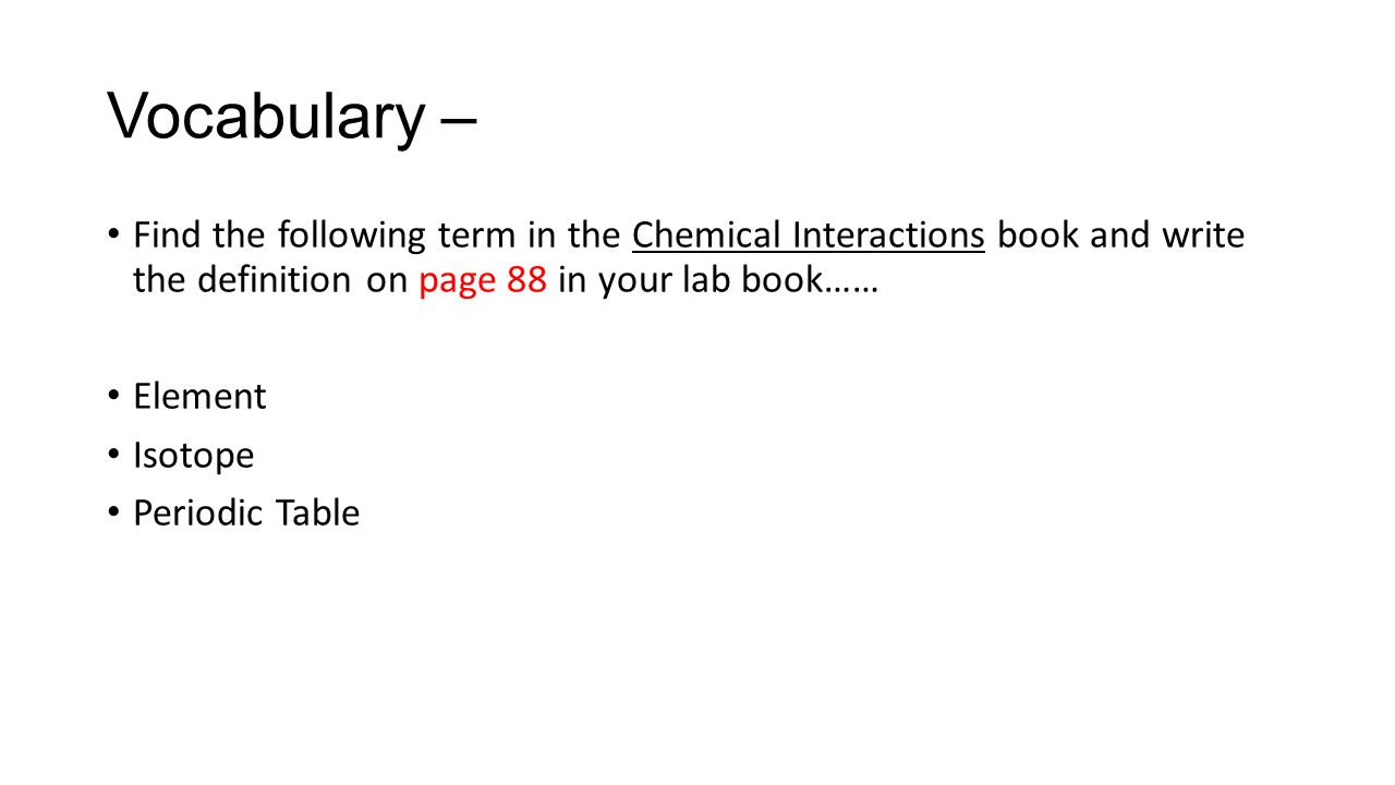 Vocabulary – Find the following term in the Chemical Interactions book and write the definition on page 88 in your lab book……