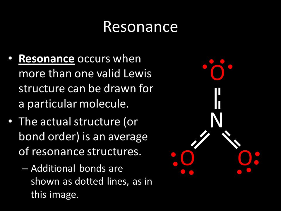 Resonance Resonance occurs when more than one valid Lewis structure can be drawn for a particular molecule.