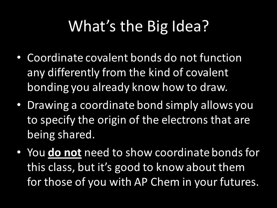 What's the Big Idea Coordinate covalent bonds do not function any differently from the kind of covalent bonding you already know how to draw.