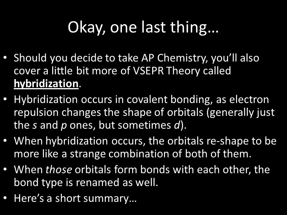 Okay, one last thing… Should you decide to take AP Chemistry, you'll also cover a little bit more of VSEPR Theory called hybridization.