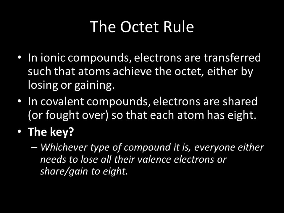 The Octet Rule In ionic compounds, electrons are transferred such that atoms achieve the octet, either by losing or gaining.