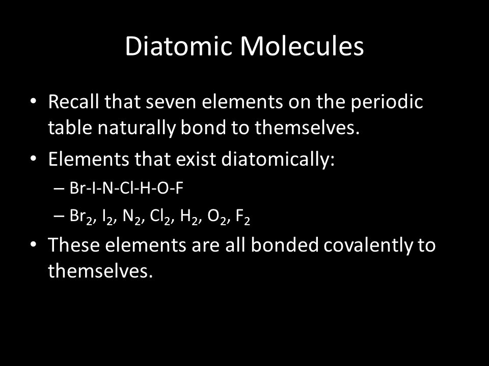 Diatomic Molecules Recall that seven elements on the periodic table naturally bond to themselves. Elements that exist diatomically: