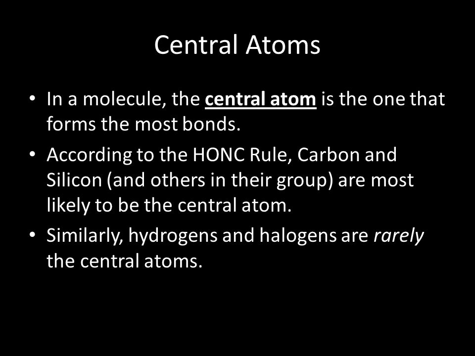 Central Atoms In a molecule, the central atom is the one that forms the most bonds.