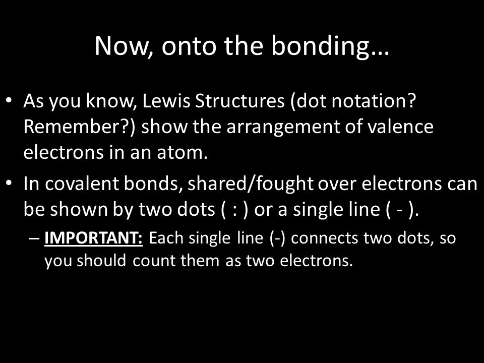 Now, onto the bonding… As you know, Lewis Structures (dot notation Remember ) show the arrangement of valence electrons in an atom.